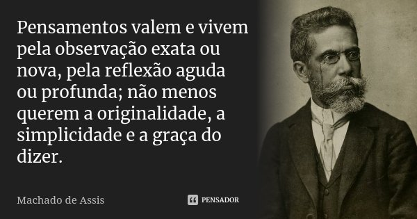 Pensamentos valem e vivem pela observação exata ou nova, pela reflexão aguda ou profunda; não menos querem a originalidade, a simplicidade e a graça do dizer.... Frase de Machado de Assis.