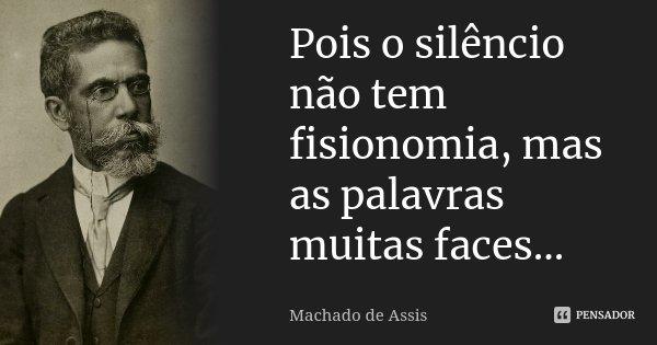 Pois o silêncio não tem fisionomia, mas as palavras muitas faces...... Frase de Machado de Assis.