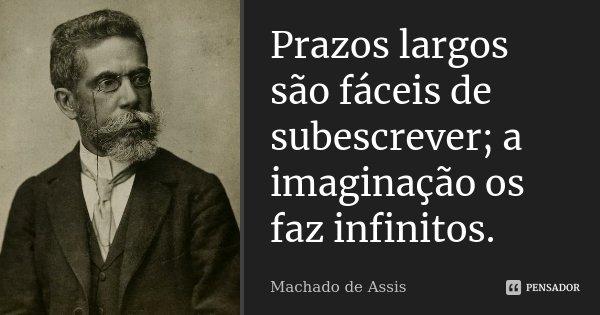 Prazos largos são fáceis de subescrever; a imaginação os faz infinitos.... Frase de Machado de Assis.