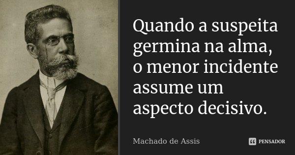 Quando a suspeita germina na alma, o menor incidente assume um aspecto decisivo.... Frase de Machado de Assis.