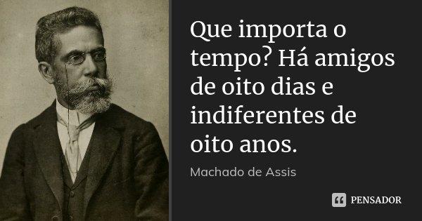 Que importa o tempo? Há amigos de oito dias e indiferentes de oito anos.... Frase de Machado de Assis.