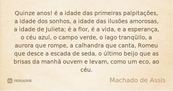 Quinze anos! é a idade das primeiras palpitações, a idade dos sonhos, a idade das ilusões amorosas, a idade de Julieta; é a flor, é a vida, e a esperança, o céu... Frase de Machado de Assis.