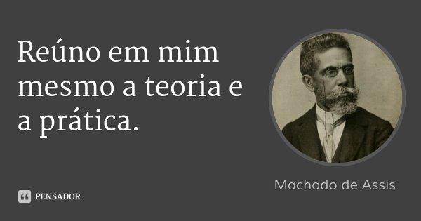 Reúno em mim mesmo a teoria e a prática.... Frase de Machado de Assis.