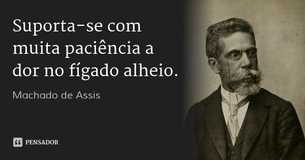 Suporta-se com muita paciência a dor no fígado alheio.... Frase de Machado de Assis.