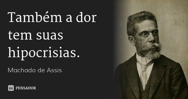Também a dor tem suas hipocrisias.... Frase de Machado de Assis.