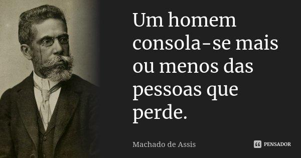 Um homem consola-se mais ou menos das pessoas que perde.... Frase de Machado de Assis.