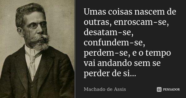 Umas coisas nascem de outras, enroscam-se, desatam-se, confundem-se, perdem-se, e o tempo vai andando sem se perder de si...... Frase de Machado de Assis.