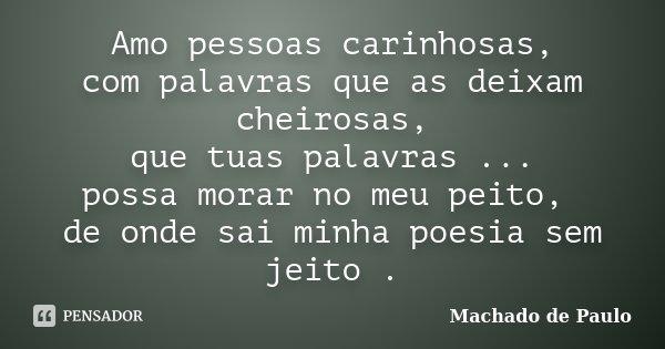 Amo pessoas carinhosas, com palavras que as deixam cheirosas, que tuas palavras ... possa morar no meu peito, de onde sai minha poesia sem jeito .... Frase de Machado de Paulo.