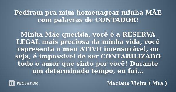 Pediram pra mim homenagear minha MÃE com palavras de CONTADOR! Minha Mãe querida, você é a RESERVA LEGAL mais preciosa da minha vida, você representa o meu ATIV... Frase de Maciano Vieira ( Mva ).
