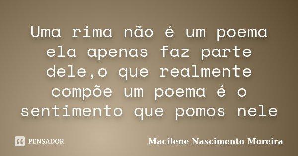 Uma rima não é um poema ela apenas faz parte dele,o que realmente compõe um poema é o sentimento que pomos nele... Frase de Macilene Nascimento Moreira.