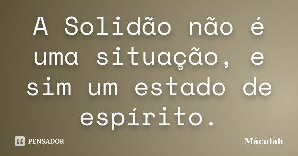 A Solidão não é uma situação, e sim um estado de espírito.... Frase de Máculah.