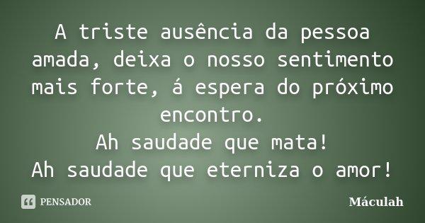 Poema Para Pessoa Amada: A Triste Ausência Da Pessoa Amada,... Máculah