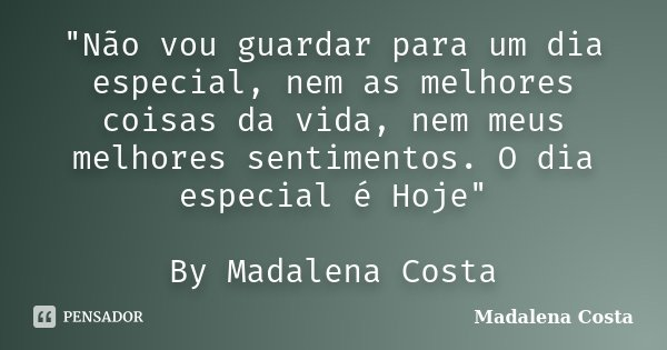 """""""Não vou guardar para um dia especial, nem as melhores coisas da vida, nem meus melhores sentimentos. O dia especial é Hoje"""" By Madalena Costa... Frase de Madalena Costa."""
