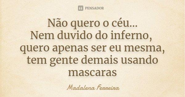 Não quero o céu... Nem duvido do inferno, quero apenas ser eu mesma, tem gente demais usando mascaras... Frase de Madalena Ferreira.