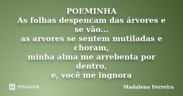 POEMINHA As folhas despencam das árvores e se vão... as arvores se sentem mutiladas e choram, minha alma me arrebenta por dentro, e, você me ingnora... Frase de Madalena Ferreira.