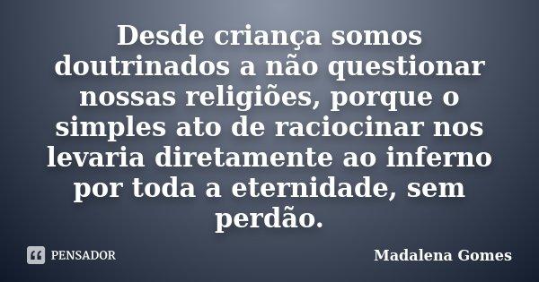 Desde criança somos doutrinados a não questionar nossas religiões, porque o simples ato de raciocinar nos levaria diretamente ao inferno por toda a eternidade, ... Frase de Madalena Gomes.