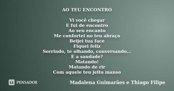 AO TEU ENCONTRO Vi você chegar E fui de encontro Ao seu encanto Me confortei no teu abraço Beijei tua face Fiquei feliz Sorrindo, te olhando, conversando... E a... Frase de Madalena Guimarães e Thiago Filipe.