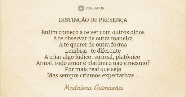 DISTINÇÃO DE PRESENÇA Enfim começo a te ver com outros olhos A te observar de outra maneira A te querer de outra forma Lembrar-te diferente A criar algo lúdico,... Frase de Madalena Guimarães.