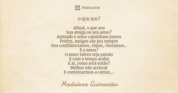 O QUE SOU? Afinal, o que sou Sua amiga ou seu amor? Amizade e amor caminham juntos Porém, amigos são pra sempre Nos confidenciamos, rimos, choramos... E o amor?... Frase de Madalena Guimarães.