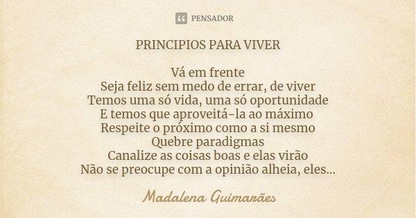 PRINCIPIOS PARA VIVER Vá em frente Seja feliz sem medo de errar, de viver Temos uma só vida, uma só oportunidade E temos que aproveitá-la ao máximo Respeite o p... Frase de Madalena Guimarães.