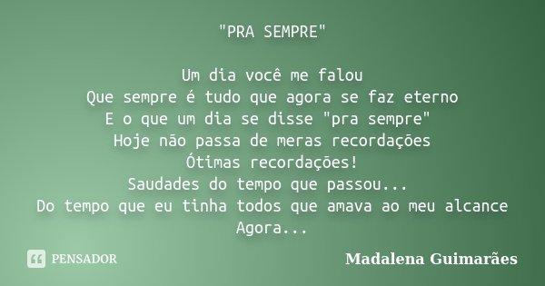 """""""PRA SEMPRE"""" Um dia você me falou Que sempre é tudo que agora se faz eterno E o que um dia se disse """"pra sempre"""" Hoje não passa de meras rec... Frase de Madalena Guimarães."""
