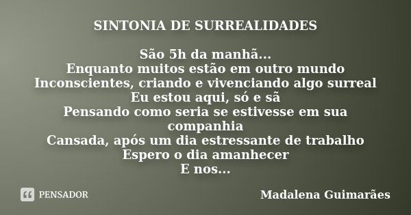 SINTONIA DE SURREALIDADES São 5h da manhã... Enquanto muitos estão em outro mundo Inconscientes, criando e vivenciando algo surreal Eu estou aqui, só e sã Pensa... Frase de Madalena Guimarães.