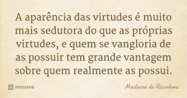 A aparência das virtudes é muito mais sedutora do que as próprias virtudes, e quem se vangloria de as possuir tem grande vantagem sobre quem realmente as possui... Frase de Madame de Riccoboni.