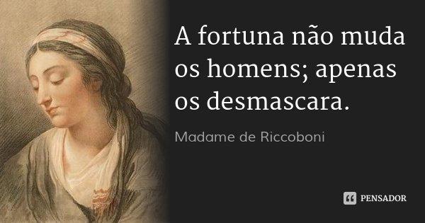 A fortuna não muda os homens; apenas os desmascara.... Frase de Madame de Riccoboni.