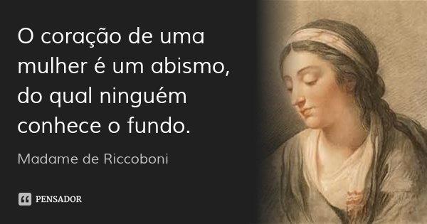 O coração de uma mulher é um abismo, do qual ninguém conhece o fundo.... Frase de Madame de Riccoboni.