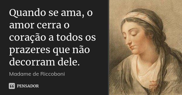 Quando se ama, o amor cerra o coração a todos os prazeres que não decorram dele.... Frase de Madame de Riccoboni.