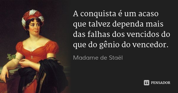 A conquista é um acaso que talvez dependa mais das falhas dos vencidos do que do gênio do vencedor.... Frase de Madame de Staël.