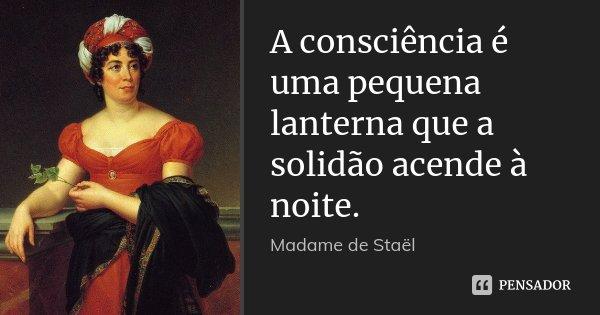 A consciência é uma pequena lanterna que a solidão acende à noite.... Frase de Madame de Staël.