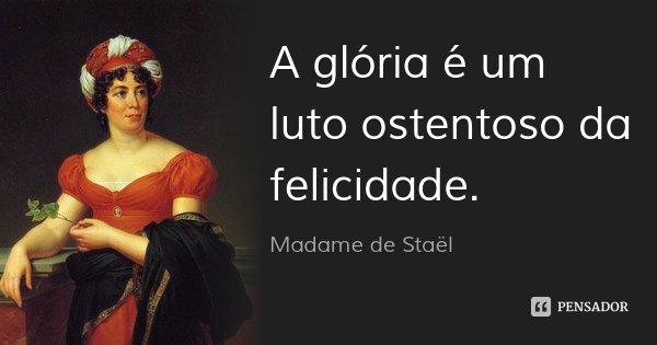 A glória é um luto ostentoso da felicidade.... Frase de Madame de Staël.