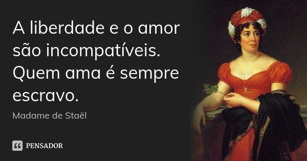 A liberdade e o amor são incompatíveis. Quem ama é sempre escravo.... Frase de Madame de Staël.