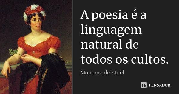 A poesia é a linguagem natural de todos os cultos.... Frase de Madame de Staël.