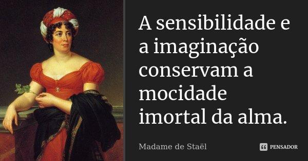 A sensibilidade e a imaginação conservam a mocidade imortal da alma.... Frase de Madame de Staël.