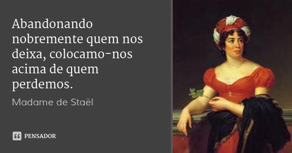 Abandonando nobremente quem nos deixa, colocamo-nos acima de quem perdemos.... Frase de Madame de Staël.