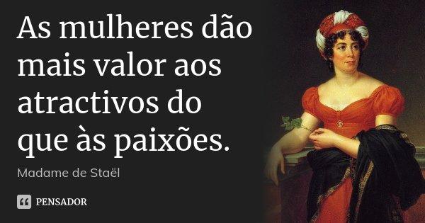 As mulheres dão mais valor aos atractivos do que às paixões.... Frase de Madame de Staël.