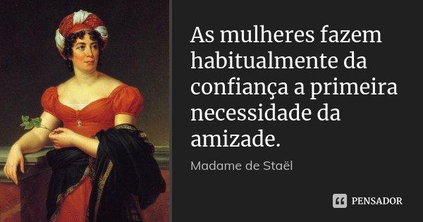 As mulheres fazem habitualmente da confiança a primeira necessidade da amizade.... Frase de Madame de Staël.