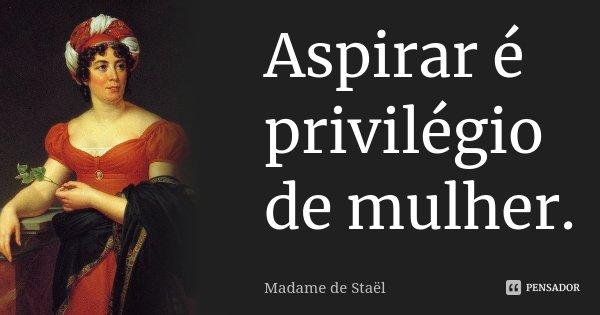 Aspirar é privilégio de mulher.... Frase de Madame de Staël.