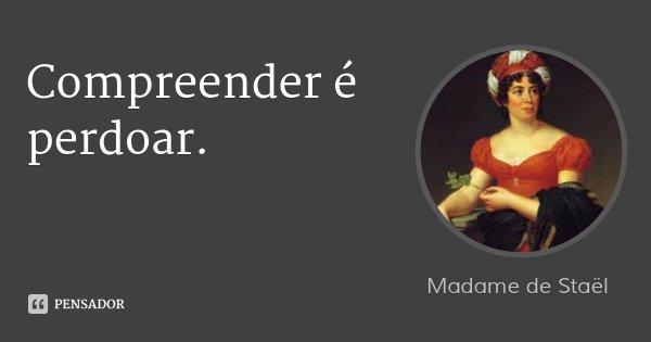 Compreender é perdoar.... Frase de Madame de Staël.