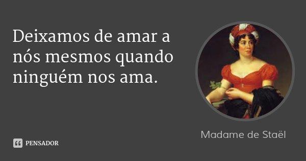 Deixamos de amar a nós mesmos quando ninguém nos ama.... Frase de Madame de Staël.