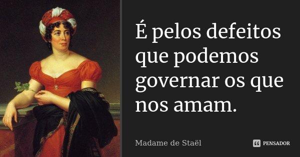 É pelos defeitos que podemos governar os que nos amam.... Frase de Madame de Staël.