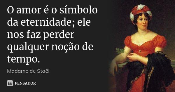 O amor é o símbolo da eternidade; ele nos faz perder qualquer noção de tempo.... Frase de Madame de Staël.