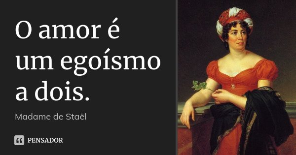 O amor é um egoísmo a dois.... Frase de Madame de Staël.