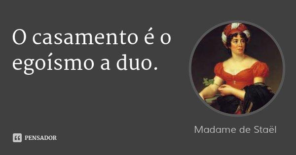 O casamento é o egoísmo a duo.... Frase de Madame de Staël.