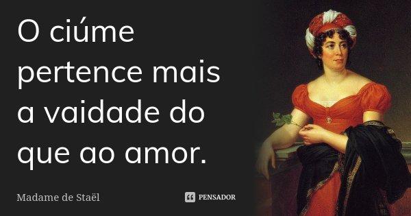 O ciúme pertence mais à vaidade do que ao amor.... Frase de Madame de Staël.