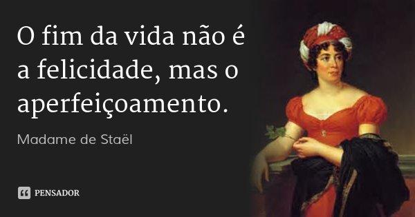 O fim da vida não é a felicidade, mas o aperfeiçoamento.... Frase de Madame de Staël.