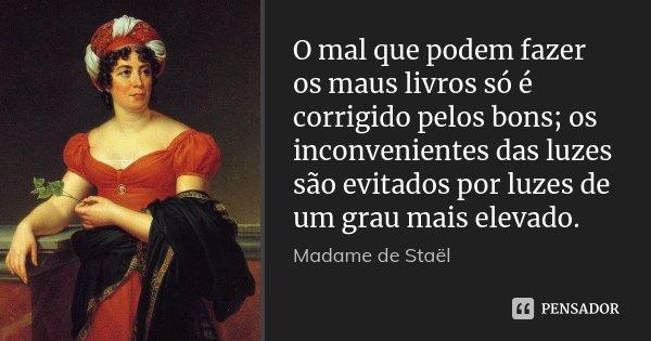 O mal que podem fazer os maus livros só é corrigido pelos bons; os inconvenientes das luzes são evitados por luzes de um grau mais elevado.... Frase de Madame de Staël.