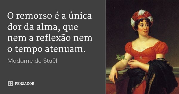O remorso é a única dor da alma, que nem a reflexão nem o tempo atenuam.... Frase de Madame de Staël.